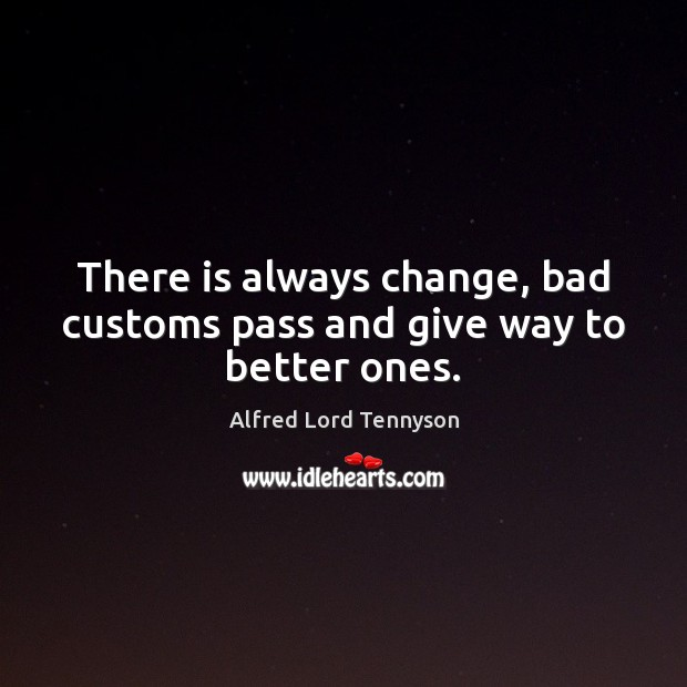 There is always change, bad customs pass and give way to better ones. Alfred Lord Tennyson Picture Quote
