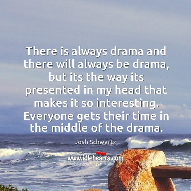 There is always drama and there will always be drama, but its the way its presented in my head that makes it so interesting. Image