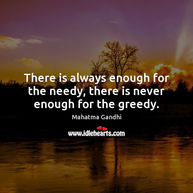 Image, There is always enough for the needy, there is never enough for the greedy.