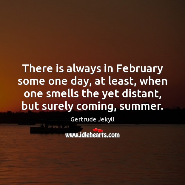 There is always in February some one day, at least, when one Gertrude Jekyll Picture Quote