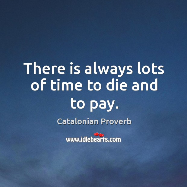 There is always lots of time to die and to pay. Catalonian Proverbs Image