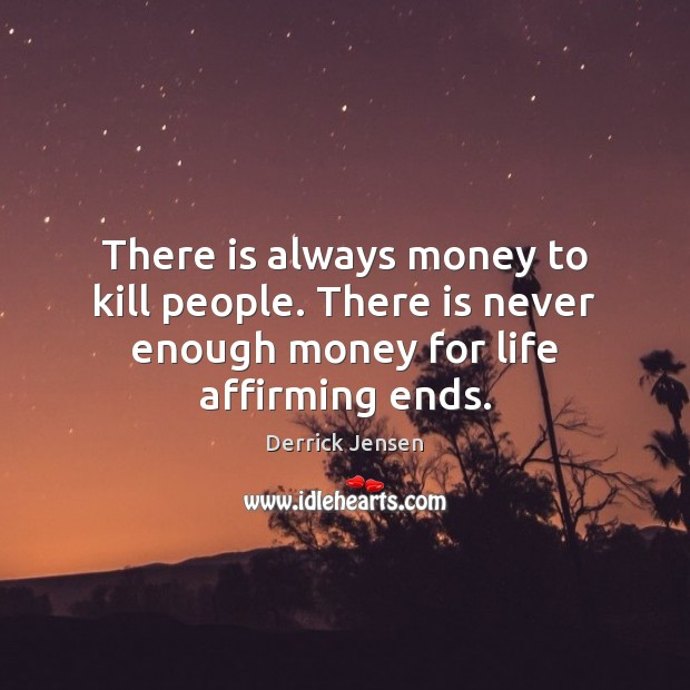 Image, There is always money to kill people. There is never enough money for life affirming ends.