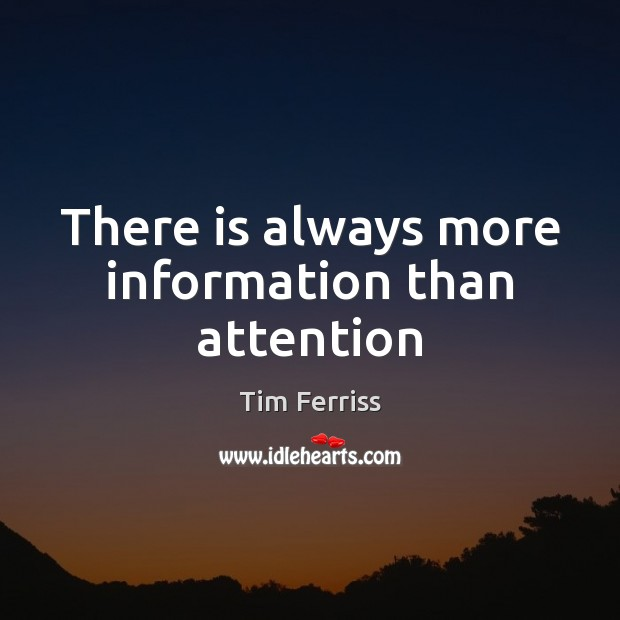 There is always more information than attention Tim Ferriss Picture Quote