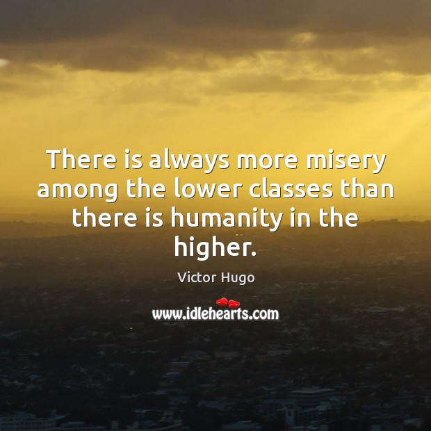 There is always more misery among the lower classes than there is humanity in the higher. Image