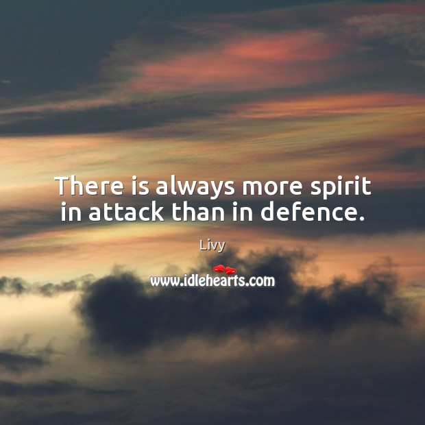 There is always more spirit in attack than in defence. Livy Picture Quote