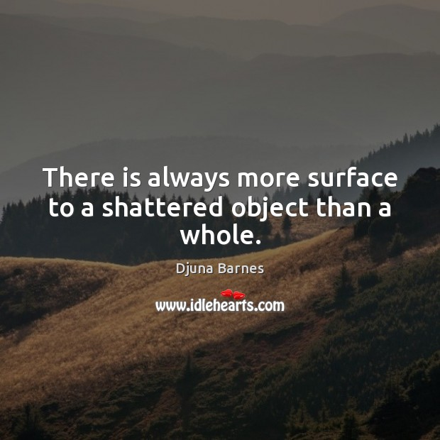 There is always more surface to a shattered object than a whole. Image
