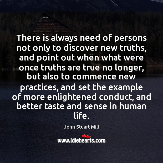 There is always need of persons not only to discover new truths, John Stuart Mill Picture Quote