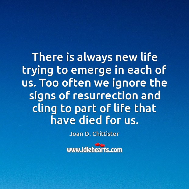Joan D. Chittister Picture Quote image saying: There is always new life trying to emerge in each of us.
