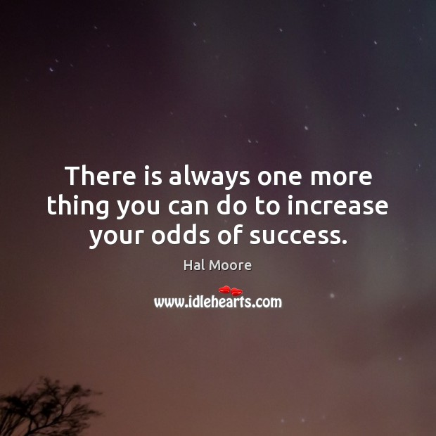 There is always one more thing you can do to increase your odds of success. Image