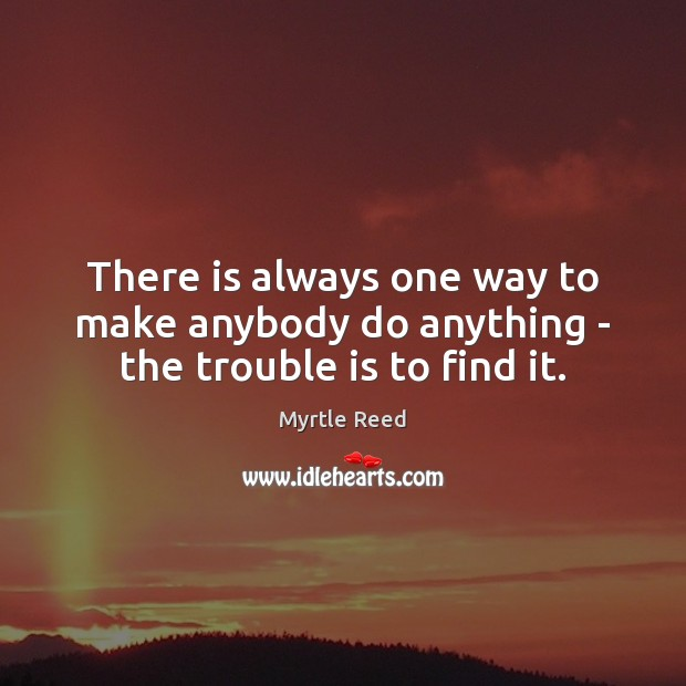 There is always one way to make anybody do anything – the trouble is to find it. Myrtle Reed Picture Quote