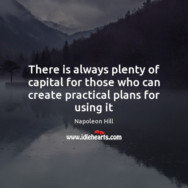 There is always plenty of capital for those who can create practical plans for using it Image