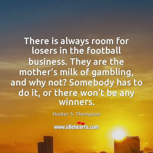 There is always room for losers in the football business. They are Hunter S. Thompson Picture Quote