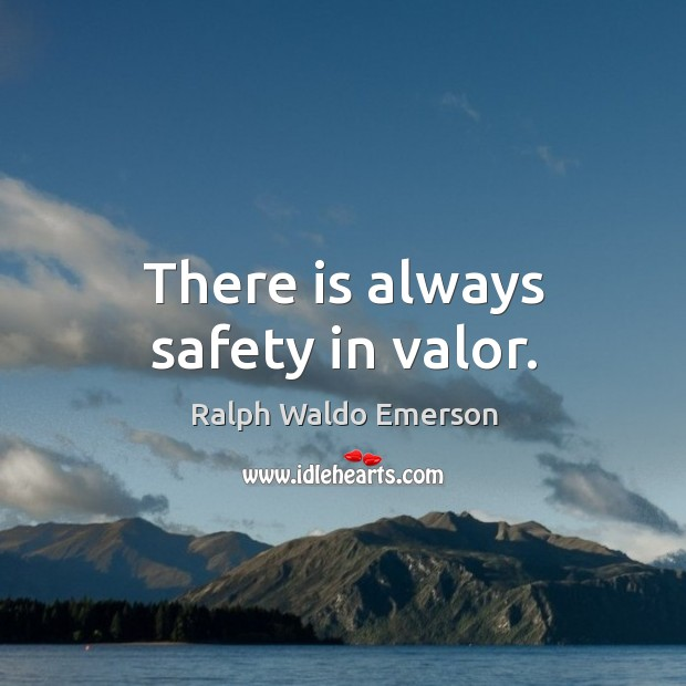 There is always safety in valor. Image