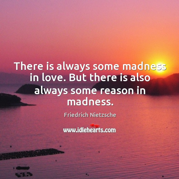 There is always some madness in love. But there is also always some reason in madness. Image