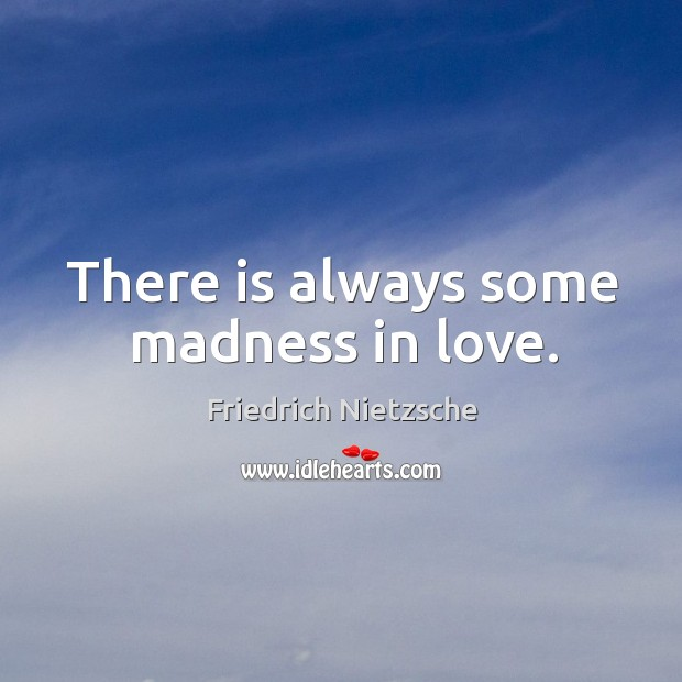 Image, There is always some madness in love.
