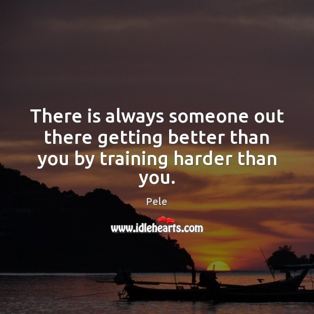 There is always someone out there getting better than you by training harder than you. Image