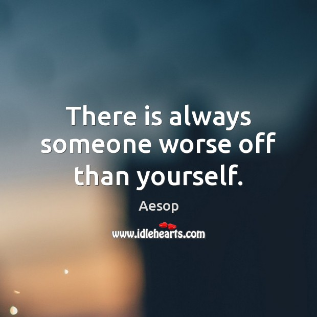 There is always someone worse off than yourself. Aesop Picture Quote