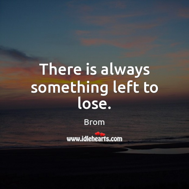 There is always something left to lose. Image