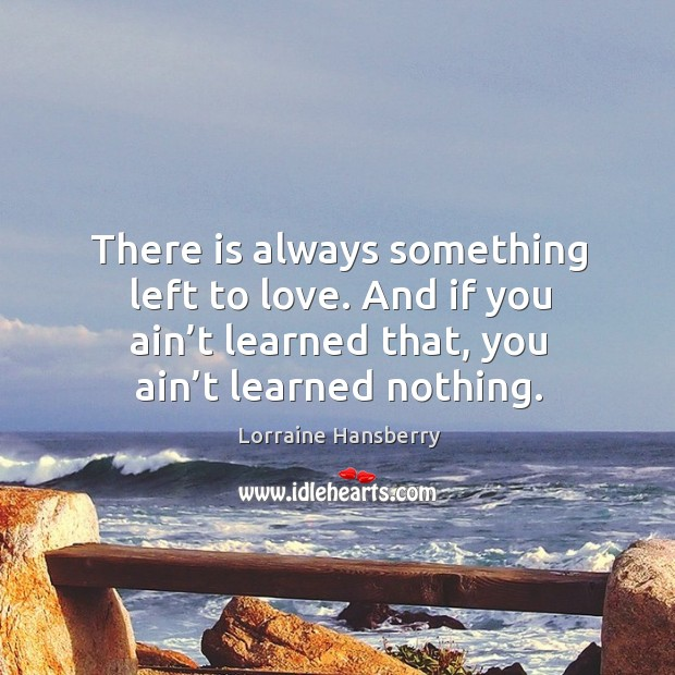 There is always something left to love. And if you ain't learned that, you ain't learned nothing. Image