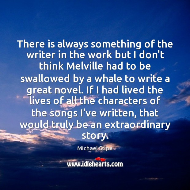 There is always something of the writer in the work but I Michael Stipe Picture Quote