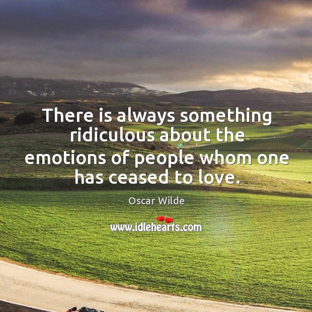 Image, There is always something ridiculous about the emotions of people whom one has ceased to love.