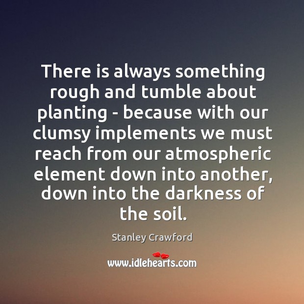 There is always something rough and tumble about planting – because with Stanley Crawford Picture Quote