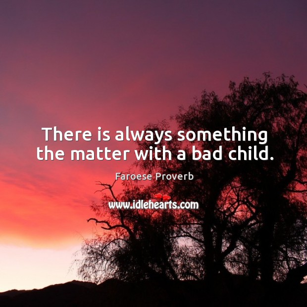 Image, There is always something the matter with a bad child.