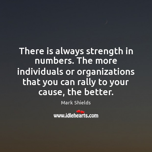 There is always strength in numbers. The more individuals or organizations that Mark Shields Picture Quote
