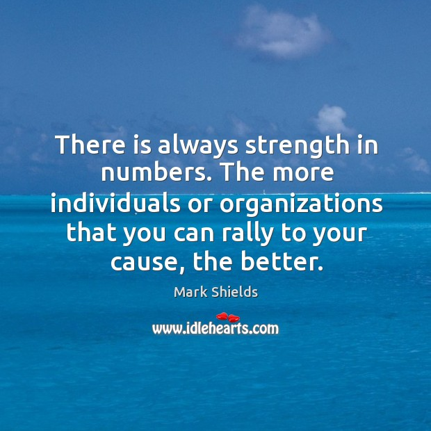 There is always strength in numbers. The more individuals or organizations that you can rally to your cause, the better. Mark Shields Picture Quote