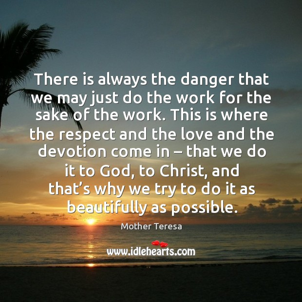Image, There is always the danger that we may just do the work for the sake of the work.