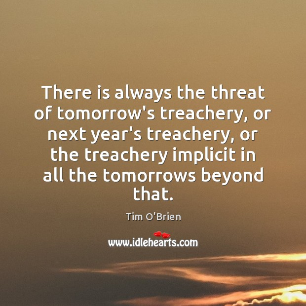 There is always the threat of tomorrow's treachery, or next year's treachery, Tim O'Brien Picture Quote