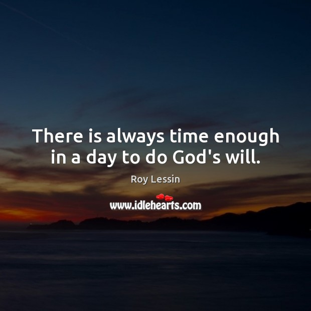 There is always time enough in a day to do God's will. Image