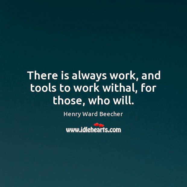 Image, There is always work, and tools to work withal, for those, who will.