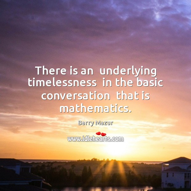 There is an  underlying timelessness  in the basic conversation  that is mathematics. Image