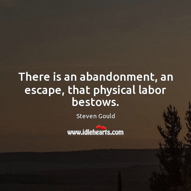 Image, There is an abandonment, an escape, that physical labor bestows.