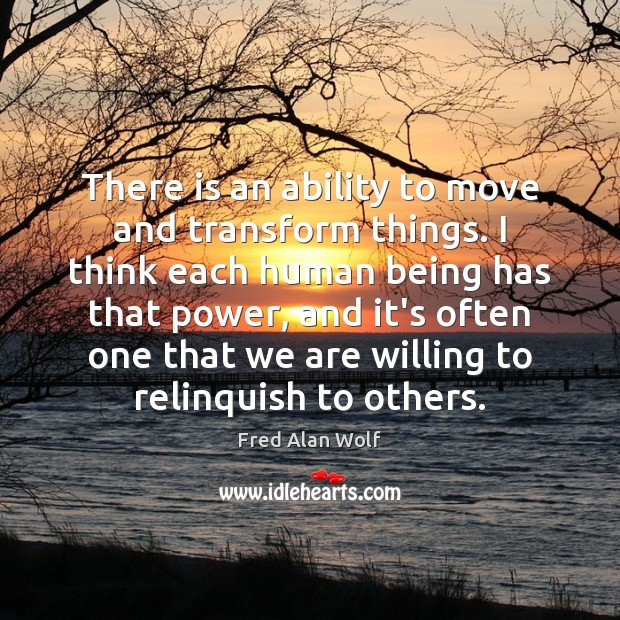There is an ability to move and transform things. I think each Fred Alan Wolf Picture Quote