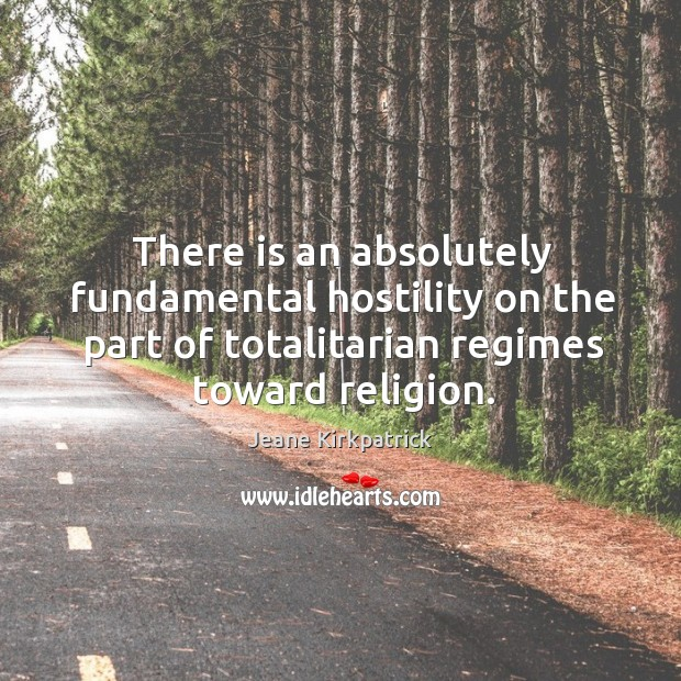 There is an absolutely fundamental hostility on the part of totalitarian regimes toward religion. Jeane Kirkpatrick Picture Quote
