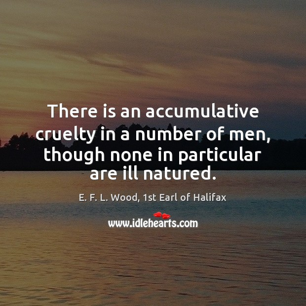 There is an accumulative cruelty in a number of men, though none E. F. L. Wood, 1st Earl of Halifax Picture Quote