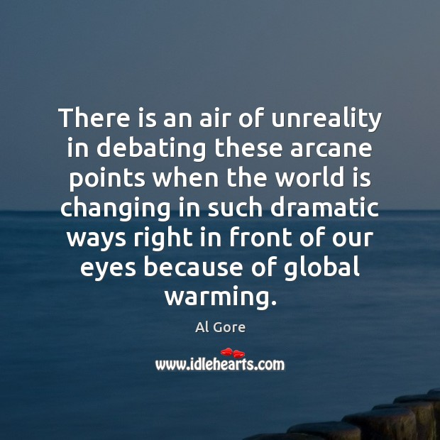There is an air of unreality in debating these arcane points when Al Gore Picture Quote