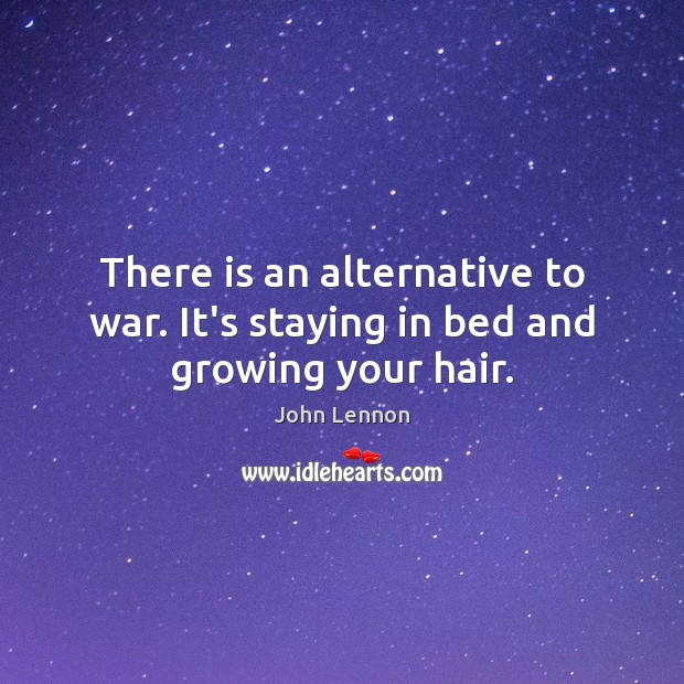 Image, There is an alternative to war. It's staying in bed and growing your hair.