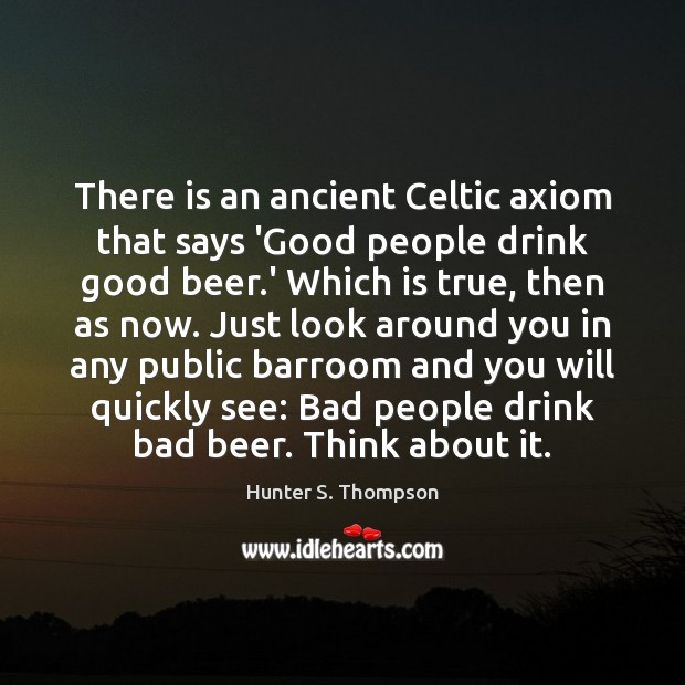 There is an ancient Celtic axiom that says 'Good people drink good Hunter S. Thompson Picture Quote