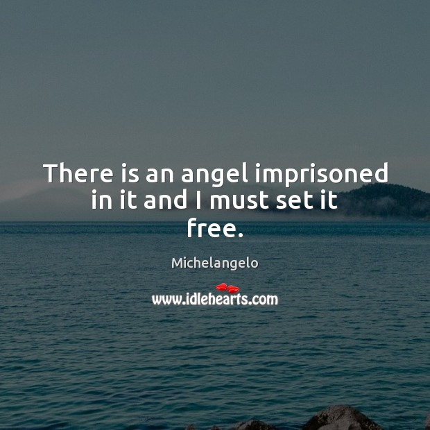 There is an angel imprisoned in it and I must set it free. Michelangelo Picture Quote