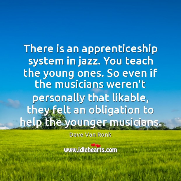 There is an apprenticeship system in jazz. You teach the young ones. Dave Van Ronk Picture Quote