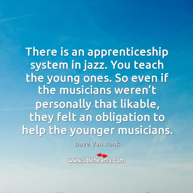 There is an apprenticeship system in jazz. You teach the young ones. So even if the musicians weren't.. Dave Van Ronk Picture Quote