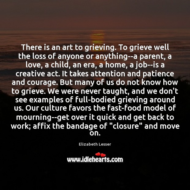 There is an art to grieving. To grieve well the loss of Elizabeth Lesser Picture Quote