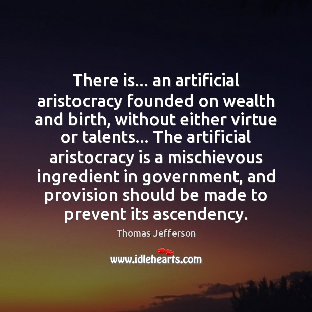 Image, There is… an artificial aristocracy founded on wealth and birth, without either