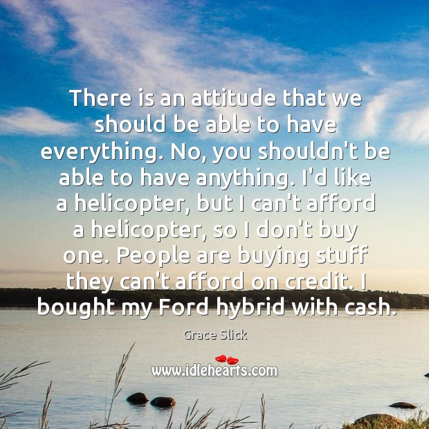 There is an attitude that we should be able to have everything. Grace Slick Picture Quote