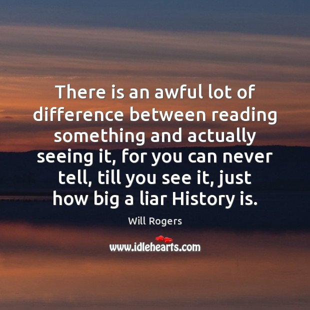 There is an awful lot of difference between reading something and actually Will Rogers Picture Quote