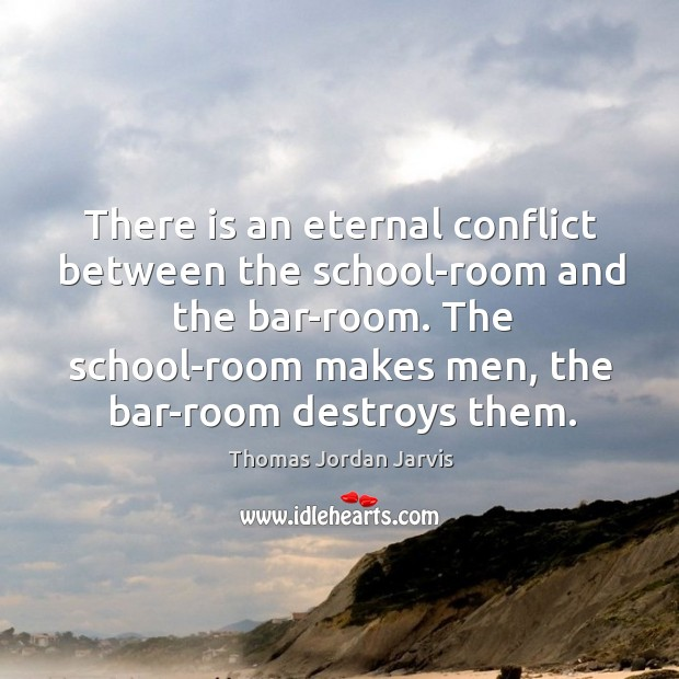 There is an eternal conflict between the school-room and the bar-room. Thomas Jordan Jarvis Picture Quote