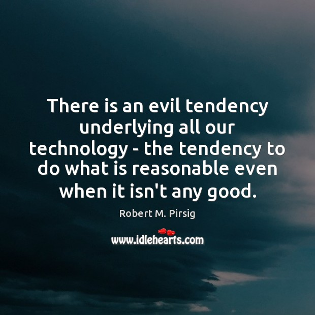 There is an evil tendency underlying all our technology – the tendency Robert M. Pirsig Picture Quote